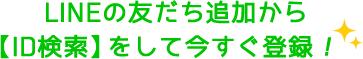 LINEの友だち追加から【ID検索】をして今すぐ登録!